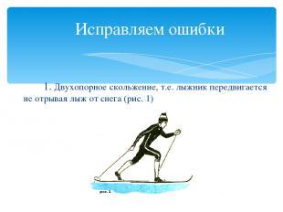 Исправляем ошибки 1. Двухопорное скольжение, т.е. лыжник передвигается не отрыва