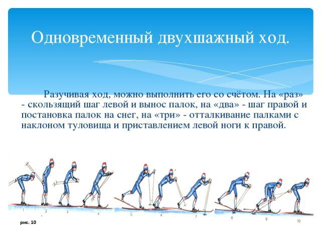 Одновременный двухшажный ход. Разучивая ход, можно выполнить его со счётом. На «раз» - скользящий шаг левой и вынос палок, на «два» - шаг правой и постановка палок на снег, на «три» - отталкивание палками с наклоном туловища и приставлением левой но…