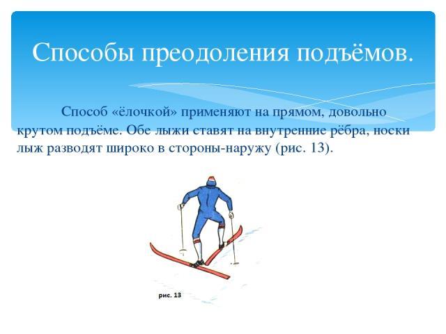 Способы преодоления подъёмов. Способ «ёлочкой» применяют на прямом, довольно крутом подъёме. Обе лыжи ставят на внутренние рёбра, носки лыж разводят широко в стороны-наружу (рис. 13).