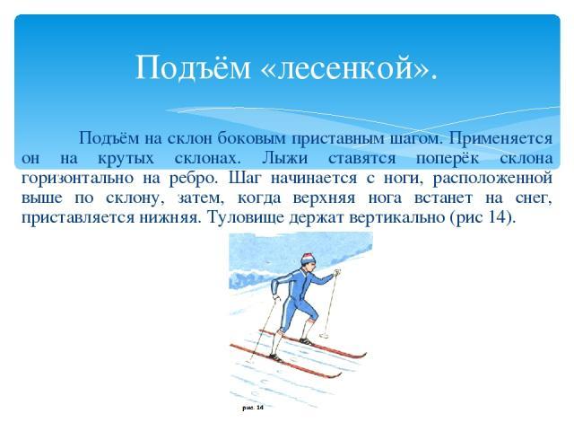 Подъём «лесенкой». Подъём на склон боковым приставным шагом. Применяется он на крутых склонах. Лыжи ставятся поперёк склона горизонтально на ребро. Шаг начинается с ноги, расположенной выше по склону, затем, когда верхняя нога встанет на снег, прист…