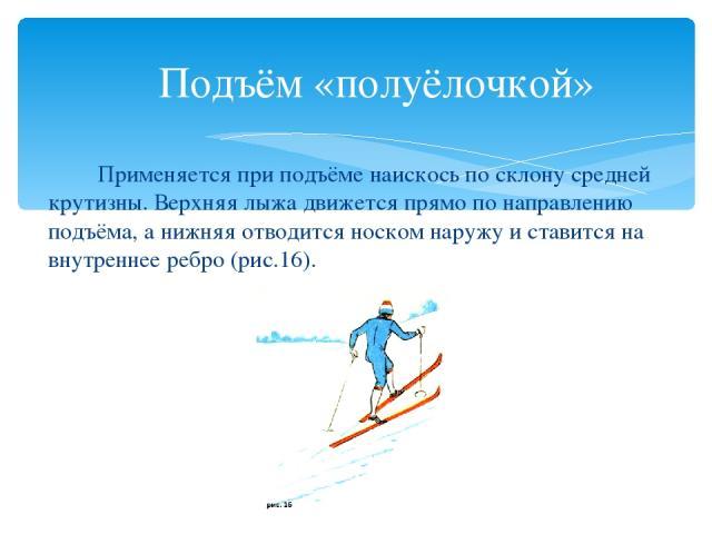 Подъём «полуёлочкой» Применяется при подъёме наискось по склону средней крутизны. Верхняя лыжа движется прямо по направлению подъёма, а нижняя отводится носком наружу и ставится на внутреннее ребро (рис.16).