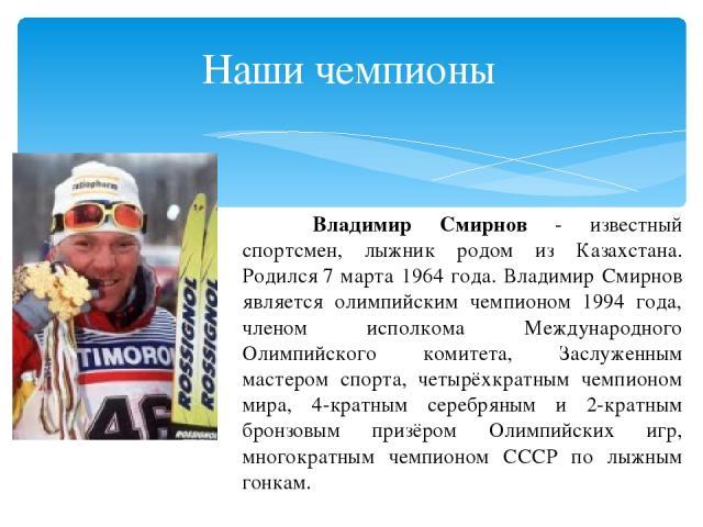 Владимир Смирнов - известный спортсмен, лыжник родом из Казахстана. Родился7 марта 1964 года. Владимир Смирнов является олимпийским чемпионом 1994 года, членом исполкома Международного Олимпийского комитета, Заслуженным мастером спорта, четырёхкрат…