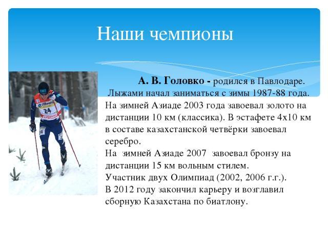 Наши чемпионы А.В.Головко - родился вПавлодаре. Лыжаминачал заниматься с зимы 1987-88 года. Назимней Азиаде 2003 года завоевал золото на дистанции 10 км (классика). В эстафете 4х10км в составе казахстанской четвёрки завоевал серебро. На зимн…