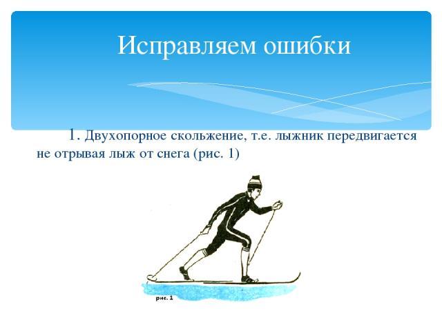 Исправляем ошибки 1. Двухопорное скольжение, т.е. лыжник передвигается не отрывая лыж от снега (рис. 1)