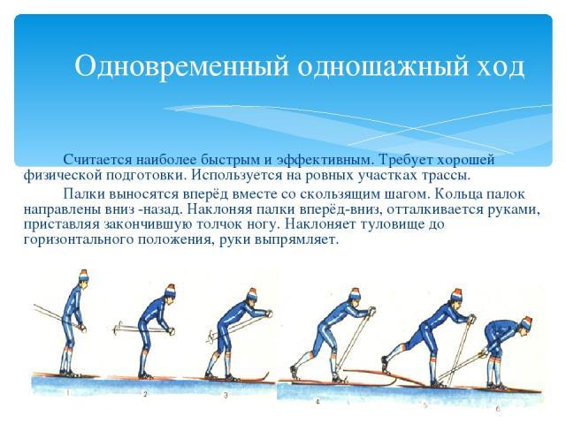 Одновременный одношажный ход Считается наиболее быстрым и эффективным. Требует хорошей физической подготовки. Используется на ровных участках трассы. Палки выносятся вперёд вместе со скользящим шагом. Кольца палок направлены вниз -назад. Наклоняя па…