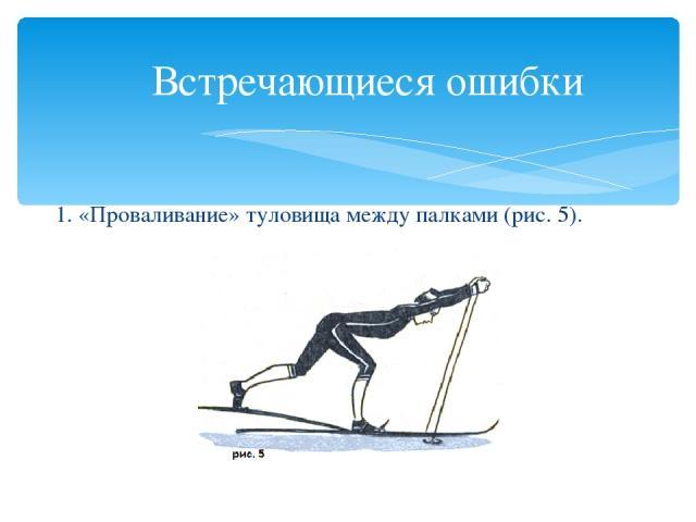 Встречающиеся ошибки 1. «Проваливание» туловища между палками (рис. 5).
