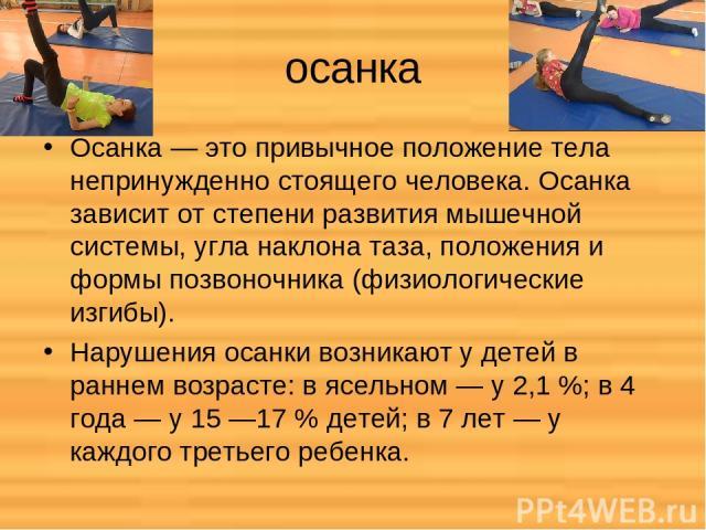 осанка Осанка — это привычное положение тела непринужденно стоящего человека. Осанка зависит от степени развития мышечной системы, угла наклона таза, положения и формы позвоночника (физиологические изгибы). Нарушения осанки возникают у детей в ранне…