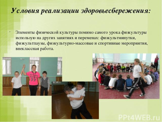 Условия реализации здоровьесбережения: Элементы физической культуры помимо самого урока физкультуры использую на других занятиях и переменах: физкультминутки, физкультпаузы, физкультурно-массовые и спортивные мероприятия, внеклассная работа.