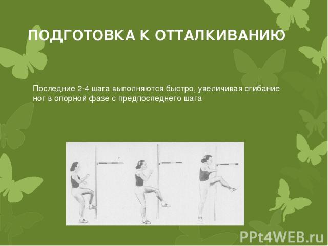 ПОДГОТОВКА К ОТТАЛКИВАНИЮ Последние 2-4 шага выполняются быстро, увеличивая сгибание ног в опорной фазе с предпоследнего шага