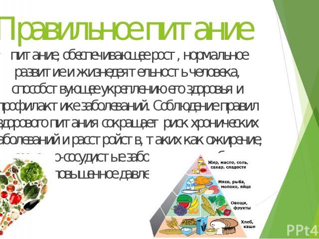 Правильное питание питание, обеспечивающее рост, нормальное развитие и жизнедеятельность человека, способствующее укреплению его здоровья и профилактике заболеваний. Соблюдение правил здорового питания сокращает риск хронических заболеваний и расстр…