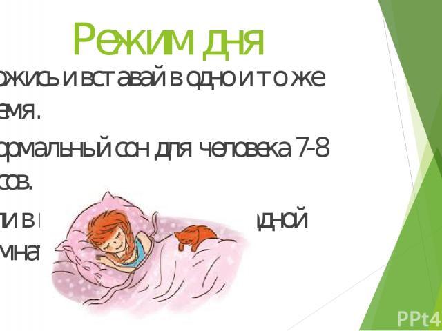 Режим дня Ложись и вставай в одно и то же время. Нормальный сон для человека 7-8 часов. Спи в проветренной прохладной комнате!