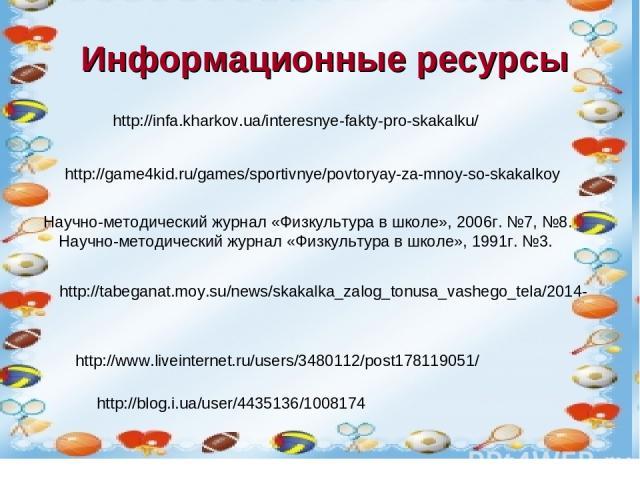 История возникновения скакалки. http://tabeganat.moy.su/news/skakalka_zalog_tonusa_vashego_tela/2014- http://infa.kharkov.ua/interesnye-fakty-pro-skakalku/ Научно-методический журнал «Физкультура в школе», 2006г. №7, №8. Научно-методический журнал «…