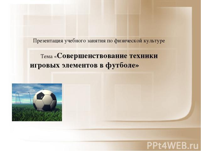 Презентация учебного занятия по физической культуре Тема «Совершенствование техники игровых элементов в футболе»