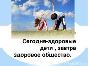 Сегодня-здоровые дети , завтра здоровое общество.