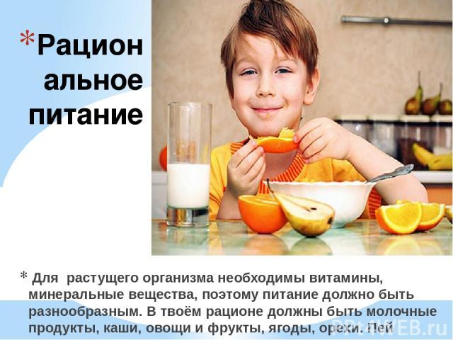 Рациональное питание Для растущего организма необходимы витамины, минеральные вещества, поэтому питание должно быть разнообразным. В твоём рационе должны быть молочные продукты, каши, овощи и фрукты, ягоды, орехи. Пей натуральные соки, компоты и кис…