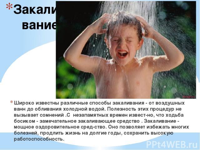 Закаливание Широко известны различные способы закаливания - от воздушных ванн до обливания холодной водой. Полезность этих процедур не вызывает сомнений .С незапамятных времен извест но, что ходьба босиком - замечательное закаливающее средство . Зак…