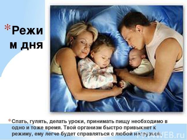 Режим дня Спать, гулять, делать уроки, принимать пищу необходимо в одно и тоже время. Твой организм быстро привыкнет к режиму, ему легче будет справляться с любой нагрузкой.