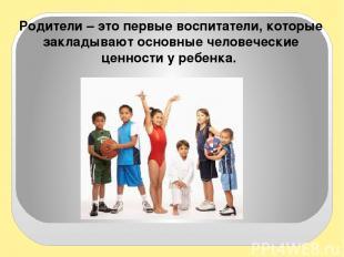 Родители – это первые воспитатели, которые закладывают основные человеческие цен