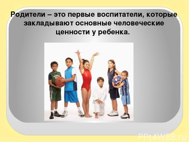 Родители – это первые воспитатели, которые закладывают основные человеческие ценности у ребенка.