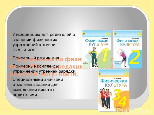 В учебниках по физической культуре линии УМК под редакцией А.П. Матвеева родители могут найти: Информацию для родителей о значении физических упражнений в жизни школьника; Примерный режим дня Примерные комплексы упражнений утренней зарядки; Специаль…