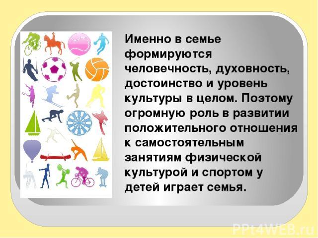 Именно в семье формируются человечность, духовность, достоинство и уровень культуры в целом. Поэтому огромную роль в развитии положительного отношения к самостоятельным занятиям физической культурой и спортом у детей играет семья.