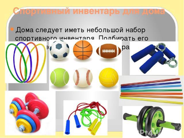 Спортивный инвентарь для дома Дома следует иметь небольшой набор спортивного инвентаря. Подбирать его следует по назначению, весу и размеру.