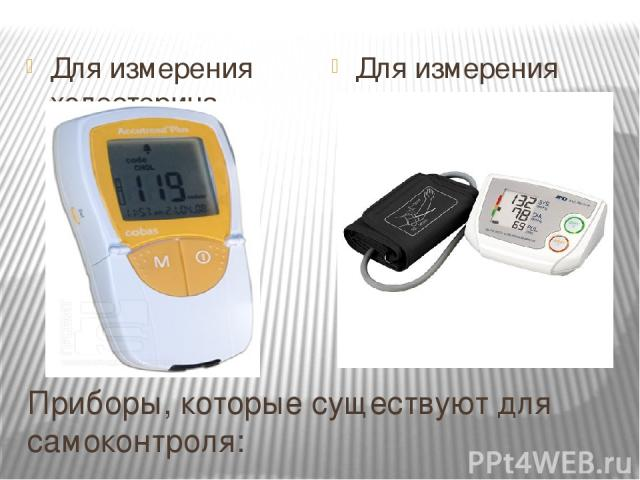Приборы, которые существуют для самоконтроля: Для измерения холестерина - Для измерения артериального давления - тонометр