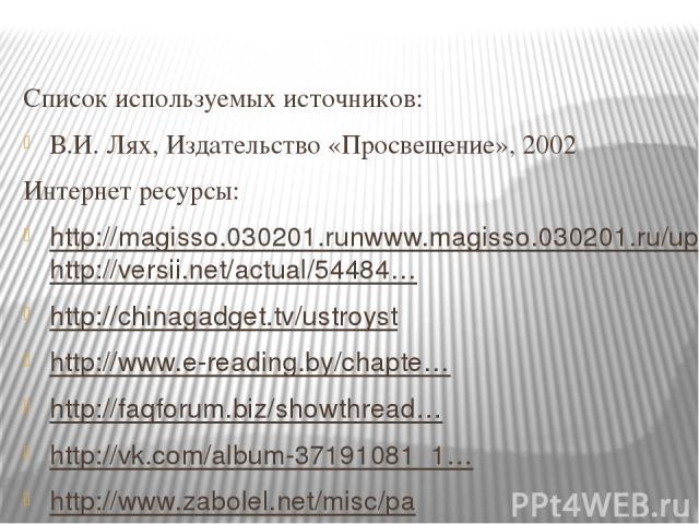 Список используемых источников: В.И. Лях, Издательство «Просвещение», 2002 Интернет ресурсы: http://magisso.030201.runwww.magisso.030201.ru/uploads/posts/2013-05/1368299027_childrens01.jpghttp://versii.net/actual/54484… http://chinagadget.tv/ustroys…