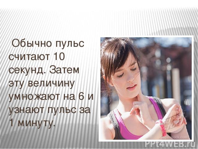 Обычно пульс считают 10 секунд. Затем эту величину умножают на 6 и узнают пульс за 1 минуту.