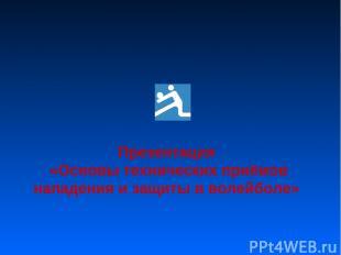 Презентация «Основы технических приёмов нападения и защиты в волейболе»