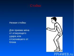 Стойки Низкая стойка: Для приема мяча от атакующего удара или отскочившего от бл