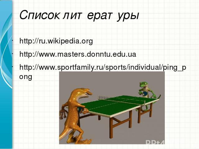 Список литературы http://ru.wikipedia.org http://www.masters.donntu.edu.ua http://www.sportfamily.ru/sports/individual/ping_pong Образец заголовка
