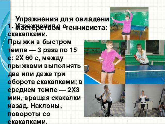 Упражнения для овладения мастерством теннисиста: 1. Упражнения с о скакалками. Прыжки в быстром темпе — 3 раза по 15 с; 2Х 60 с, между прыжками выполнять два или даже три оборота скакалками; в среднем темпе — 2X3 мин, вращая скакалки назад. Наклоны,…