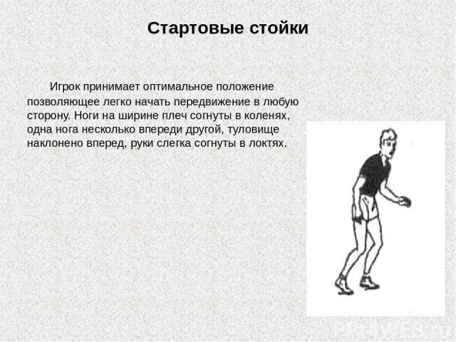 Стартовые стойки Игрок принимает оптимальное положение позволяющее легко начать передвижение в любую сторону. Ноги на ширине плеч согнуты в коленях, одна нога несколько впереди другой, туловище наклонено вперед, руки слегка согнуты в локтях.