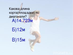 Какова длина корта(площадки) по диагонали? А)14.723м Б)12м В)15м