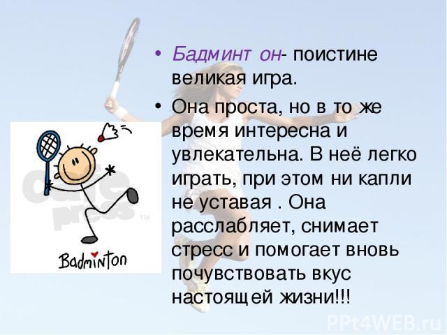 Бадминтон- поистине великая игра. Она проста, но в то же время интересна и увлекательна. В неё легко играть, при этом ни капли не уставая . Она расслабляет, снимает стресс и помогает вновь почувствовать вкус настоящей жизни!!!
