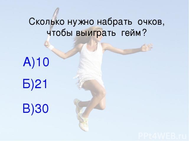 Сколько нужно набрать очков, чтобы выиграть гейм? А)10 Б)21 В)30