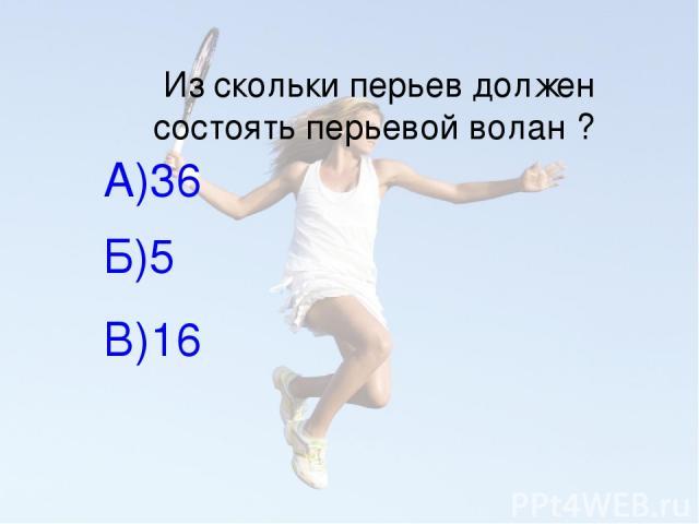 Из скольки перьев должен состоять перьевой волан ? А)36 Б)5 В)16