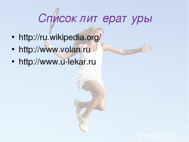 Список литературы http://ru.wikipedia.org/ http://www.volan.ru http://www.u-lekar.ru