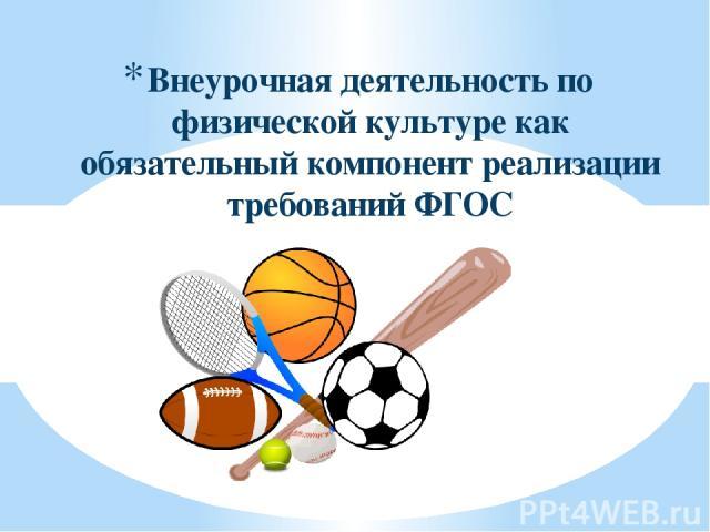 Внеурочная деятельность по физической культуре как обязательный компонент реализации требований ФГОС