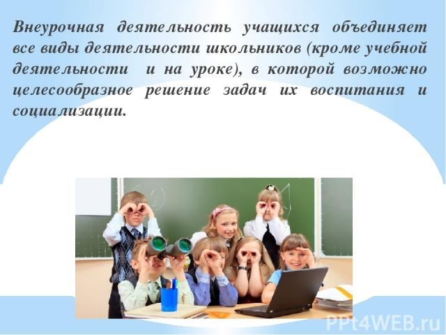 Внеурочная деятельность учащихся объединяет все виды деятельности школьников (кроме учебной деятельности и на уроке), в которой возможно целесообразное решение задач их воспитания и социализации.