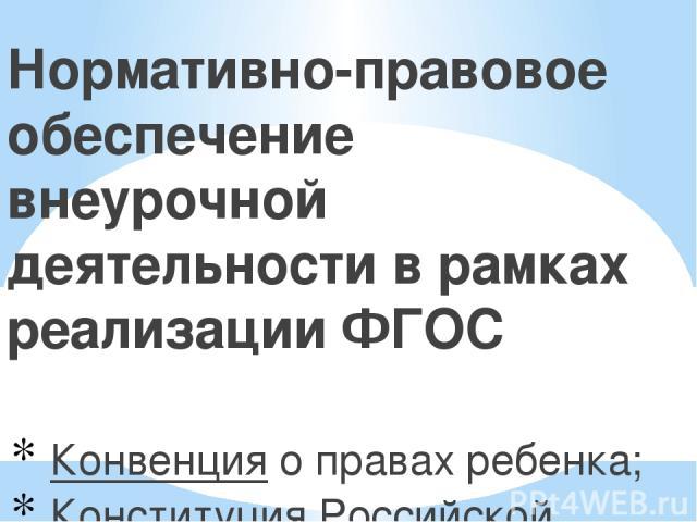 Нормативно-правовое обеспечение внеурочной деятельности в рамках реализации ФГОС Конвенция о правах ребенка; Конституция Российской Федерации; Закон Российской Федерации