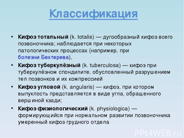 Классификация Кифоз тотальный (k. totalis)— дугообразный кифоз всего позвоночника; наблюдается при некоторых патологических процессах (например, при болезни Бехтерева), Кифоз туберкулёзный (k. tuberculosa)— кифоз при туберкулёзном спондилите, обус…
