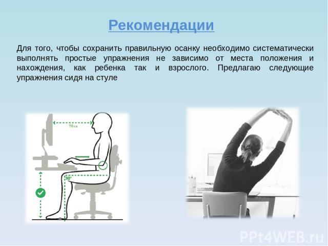 Рекомендации Для того, чтобы сохранить правильную осанку необходимо систематически выполнять простые упражнения не зависимо от места положения и нахождения, как ребенка так и взрослого. Предлагаю следующие упражнения сидя на стуле