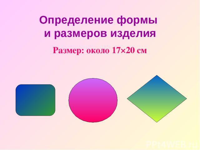 Определение формы и размеров изделия Рaзмep: oкoлo 17×20 cм