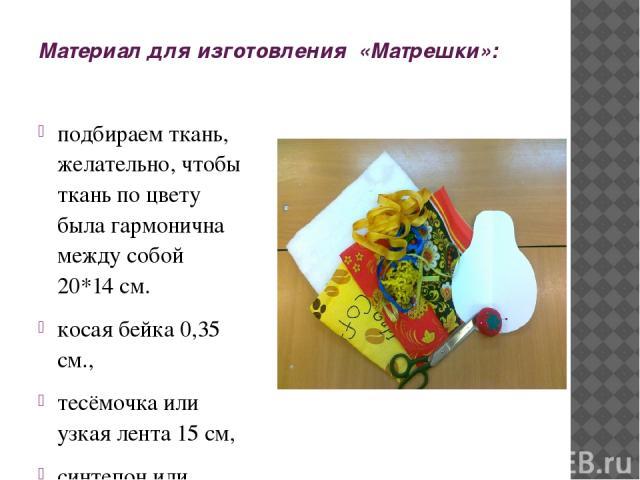 Материал для изготовления «Матрешки»: подбираем ткань, желательно, чтобы ткань по цвету была гармонична между собой 20*14 см. косая бейка 0,35 см., тесёмочка или узкая лента 15 см, синтепон или ватин, лекало в форме матрёшки, акриловая краска и кисть.