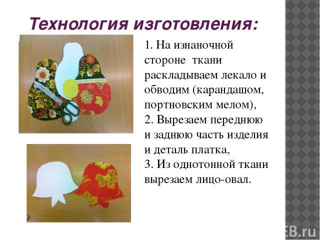 Технология изготовления: 1. На изнаночной стороне ткани раскладываем лекало и обводим (карандашом, портновским мелом), 2. Вырезаем переднюю и заднюю часть изделия и деталь платка, 3. Из однотонной ткани вырезаем лицо-овал.