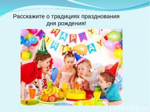 Расскажите о традициях празднования дня рождения!