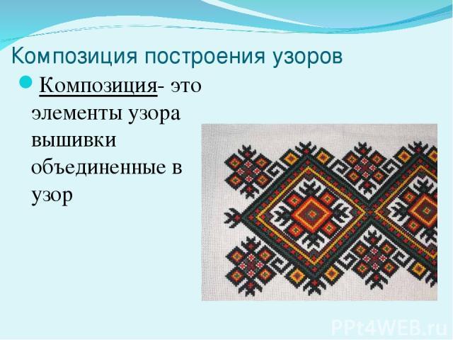 Композиция построения узоров Композиция- это элементы узора вышивки объединенные в узор