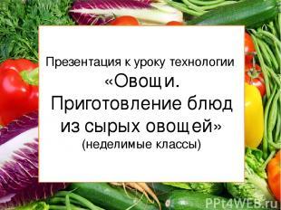 Презентация к уроку технологии «Овощи. Приготовление блюд из сырых овощей» (неде